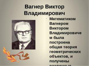 Вагнер Виктор Владимирович Математиком Вагнером Виктором Владимировичем была