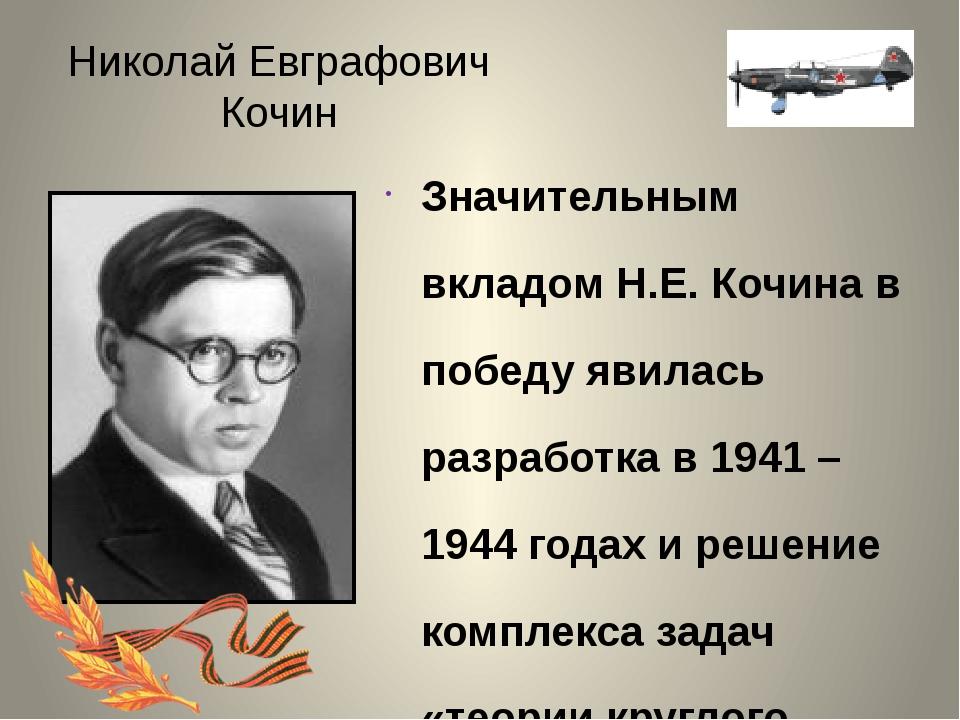 Николай Евграфович Кочин Значительным вкладом Н.Е. Кочина в победу явилась ра...