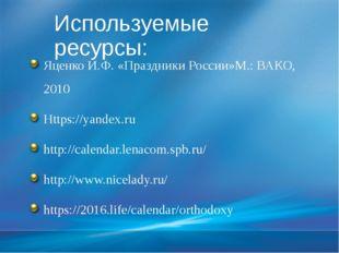 Используемые ресурсы: Яценко И.Ф. «Праздники России»М.: ВАКО, 2010 Https://ya