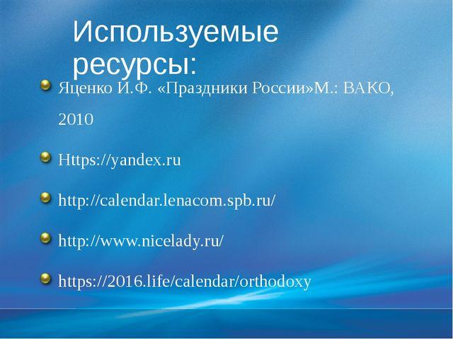 Используемые ресурсы: Яценко И.Ф. «Праздники России»М.: ВАКО, 2010 Https://ya...