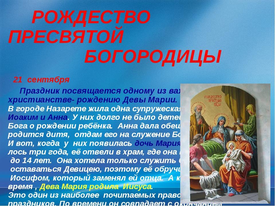 РОЖДЕСТВО ПРЕСВЯТОЙ БОГОРОДИЦЫ 21 сентября Праздник посвящается одному из ва...