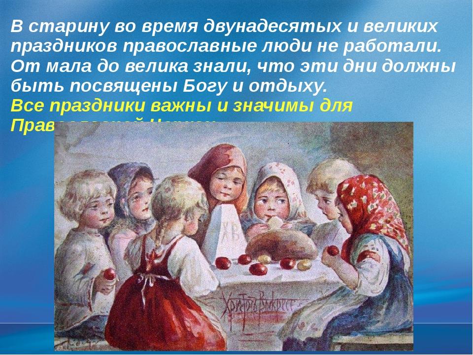 В старину во время двунадесятых и великих праздников православные люди не раб...