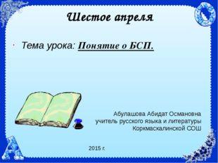 Шестое апреля Тема урока: Понятие о БСП. Абулашова Абидат Османовна учитель р