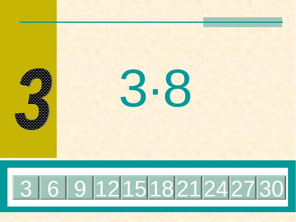 3·8 24 6 9 12 15 18 21 3 27 30