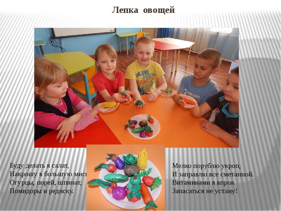 Лепка овощей Буду делать я салат, Накрошу в большую миску Огурцы, порей, шпин...
