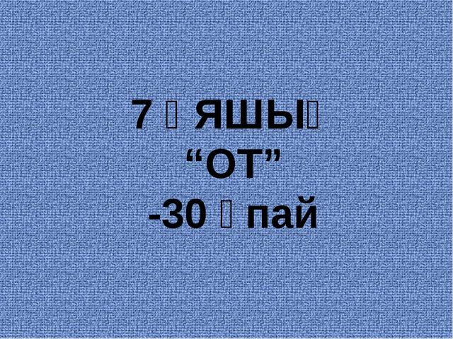 """7 ҰЯШЫҚ """"ОТ"""" -30 ұпай"""