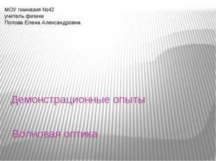 Волновая оптика Демонстрационные опыты МОУ гимназия №42 учитель физики Попова