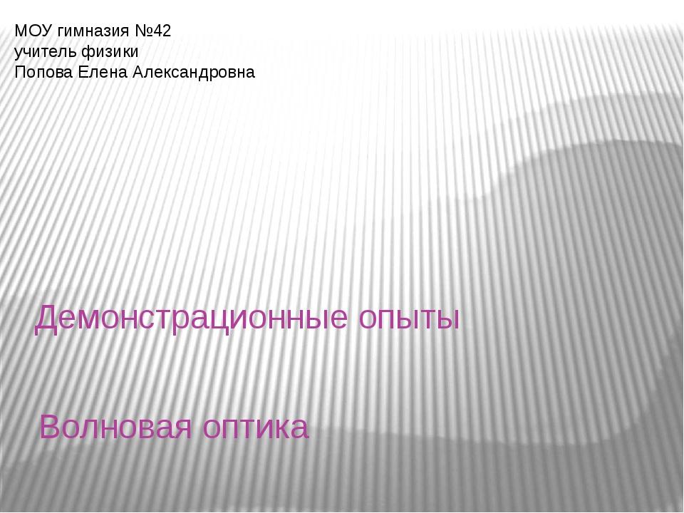 Волновая оптика Демонстрационные опыты МОУ гимназия №42 учитель физики Попова...