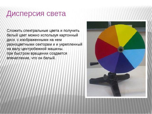 Дисперсия света Сложить спектральные цвета и получить белый цвет можно исполь...