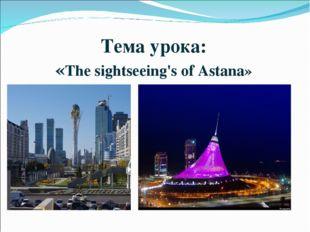 Тема урока: «The sightseeing's of Astana»