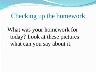 Checking up the homework What was уour homework for today? Look at these pict