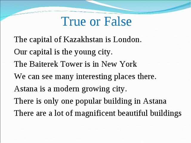 True or False The capital of Kazakhstan is London. Our capital is the young c...