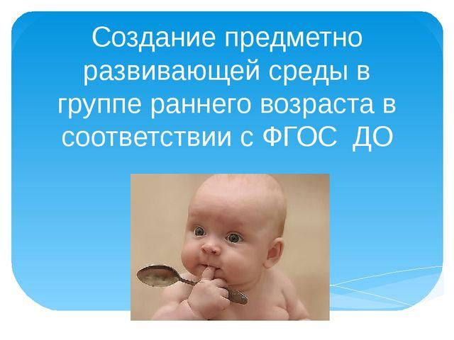 Создание предметно развивающей среды в группе раннего возраста в соответствии...