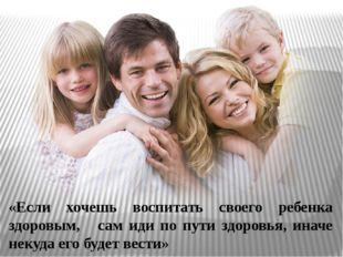 «Если хочешь воспитать своего ребенка здоровым, сам иди по пути здоровья, ина
