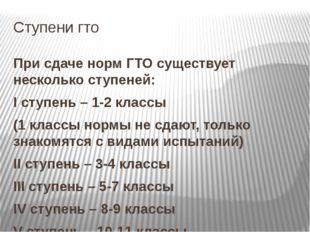 Ступени гто При сдаче норм ГТО существует несколько ступеней: I ступень – 1-2