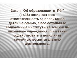 """Закон """"Об образовании в РФ"""" (ст.18) возлагает всю ответственность за воспитан"""