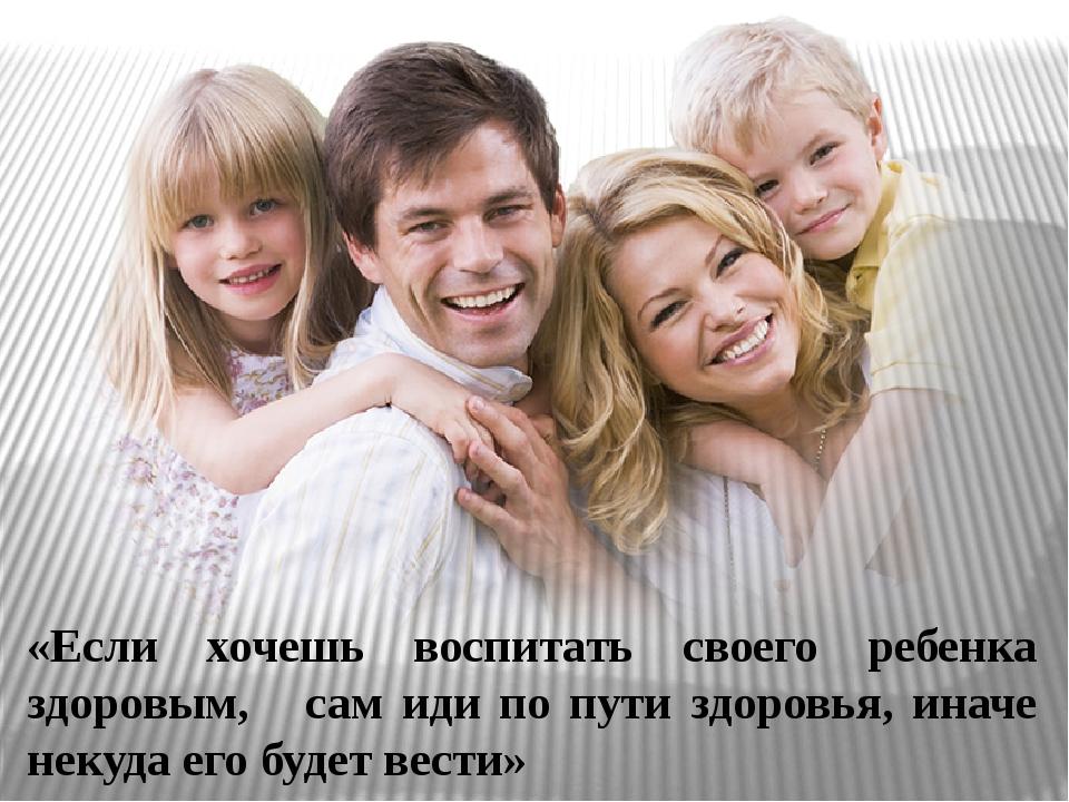 «Если хочешь воспитать своего ребенка здоровым, сам иди по пути здоровья, ина...