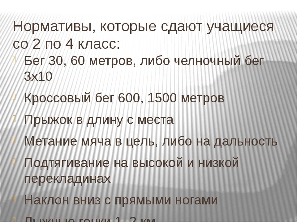 Нормативы, которые сдают учащиеся со 2 по 4 класс: Бег 30, 60 метров, либо че...