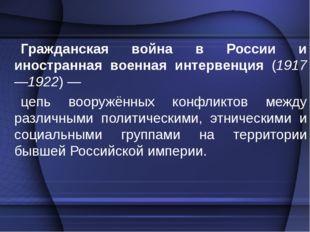 Гражданская война в России и иностранная военная интервенция (1917—1922)— це