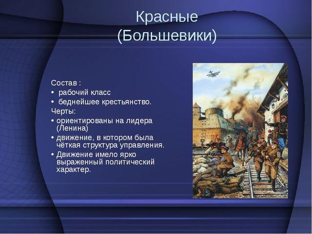 Красные (Большевики) Состав : рабочий класс беднейшее крестьянство. Черты: ор...