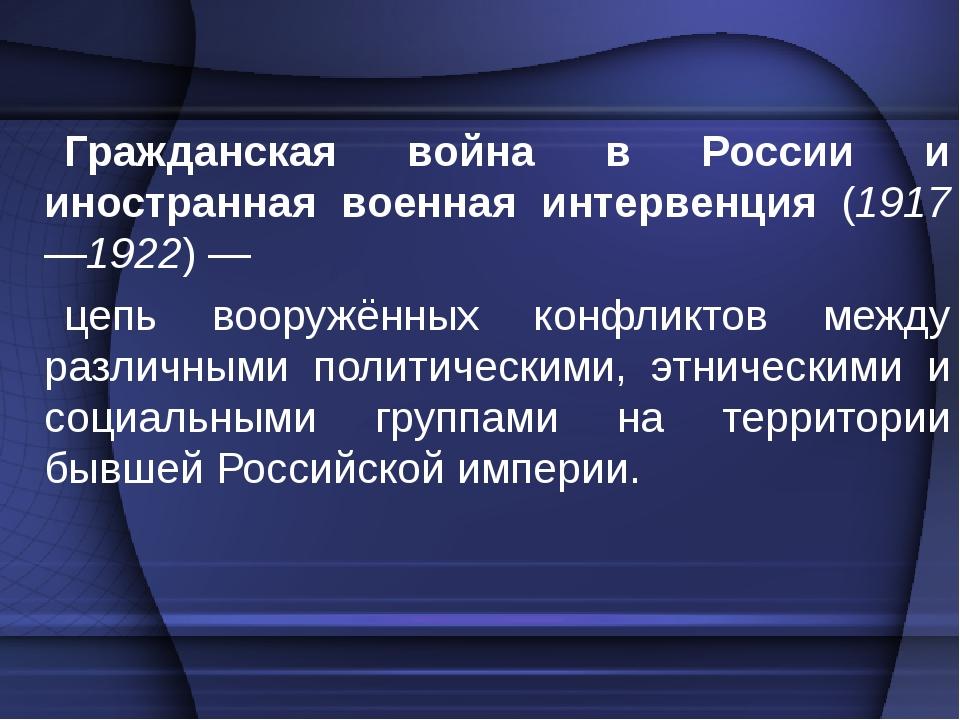 Гражданская война в России и иностранная военная интервенция (1917—1922)— це...