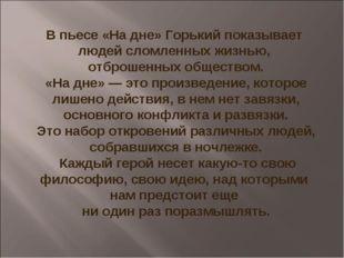 В пьесе «На дне» Горький показывает людей сломленных жизнью, отброшенных общ