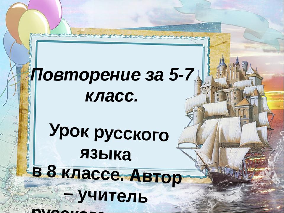 Повторение за 5-7 класс. Урок русского языка в 8 классе. Автор – учитель русс...