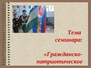 Тема семинара: «Гражданско-патриотическое воспитание как основа становления