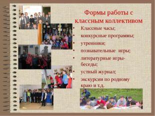 Формы работы с классным коллективом Классные часы; конкурсные программы; утре