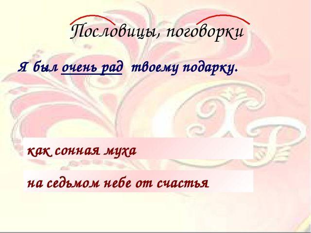 Пословицы, поговорки Я был очень рад твоему подарку. как сонная муха на седьм...