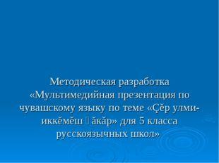 Методическая разработка «Мультимедийная презентация по чувашскому языку по те