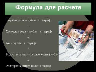 Формула для расчета Горячая вода = куб.м х тариф + Холодная вода = куб.м х та