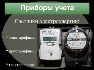Приборы учета Счетчики электроэнергии: однотарифные; двухтарифные; трехтарифн