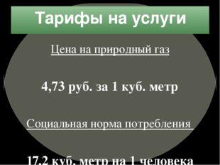 Тарифы на услуги Цена на природный газ 4,73 руб. за 1 куб. метр Социальная но