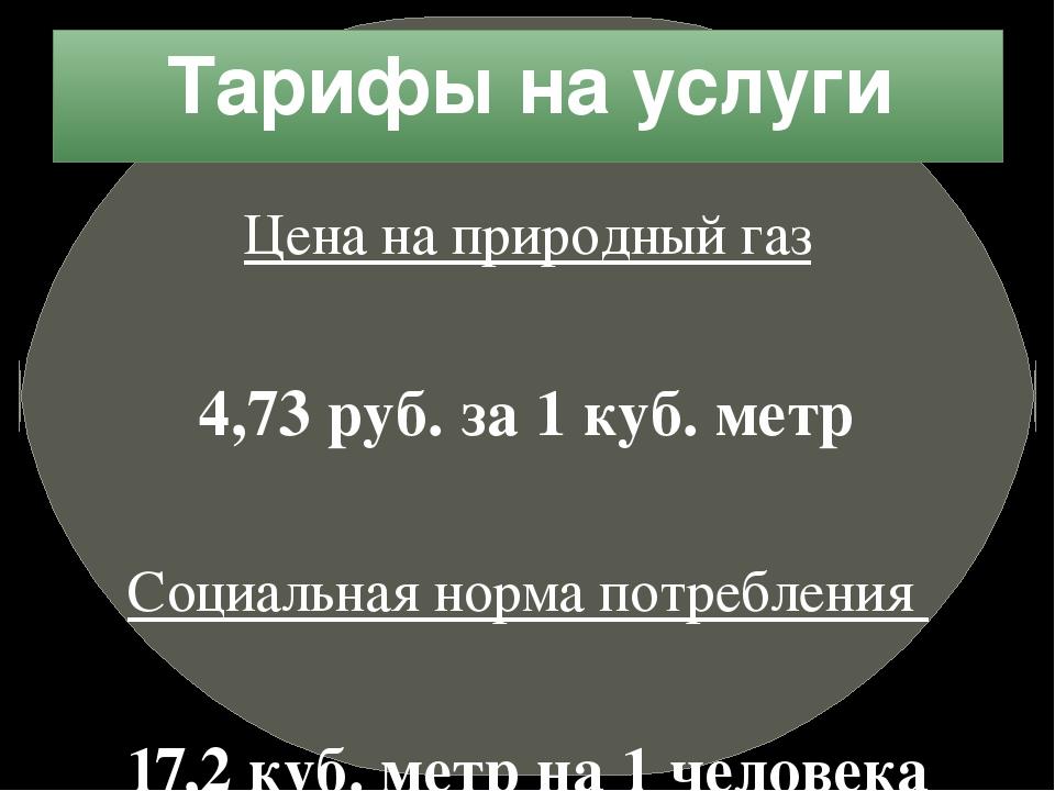 Тарифы на услуги Цена на природный газ 4,73 руб. за 1 куб. метр Социальная но...