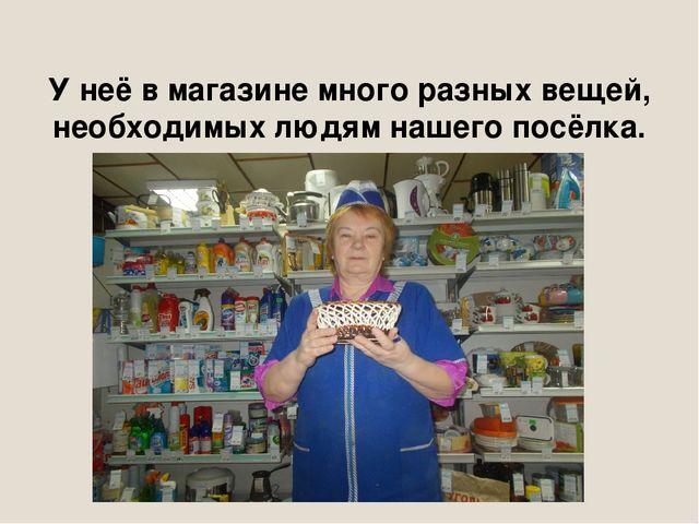 У неё в магазине много разных вещей, необходимых людям нашего посёлка.
