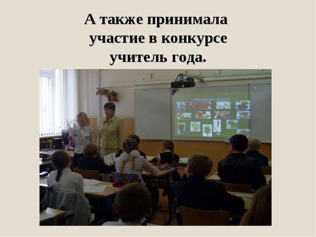 А также принимала участие в конкурсе учитель года.