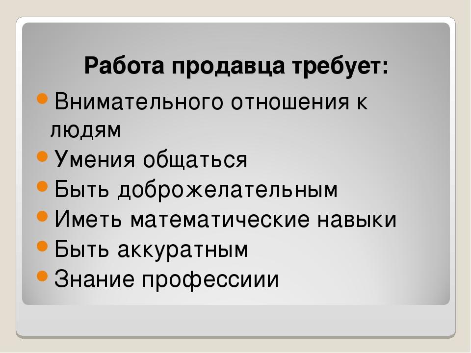 Работа продавца требует: Внимательного отношения к людям Умения общаться Быть...