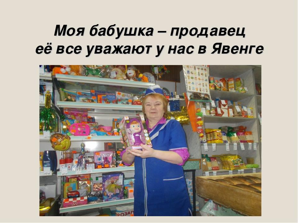 Моя бабушка – продавец её все уважают у нас в Явенге