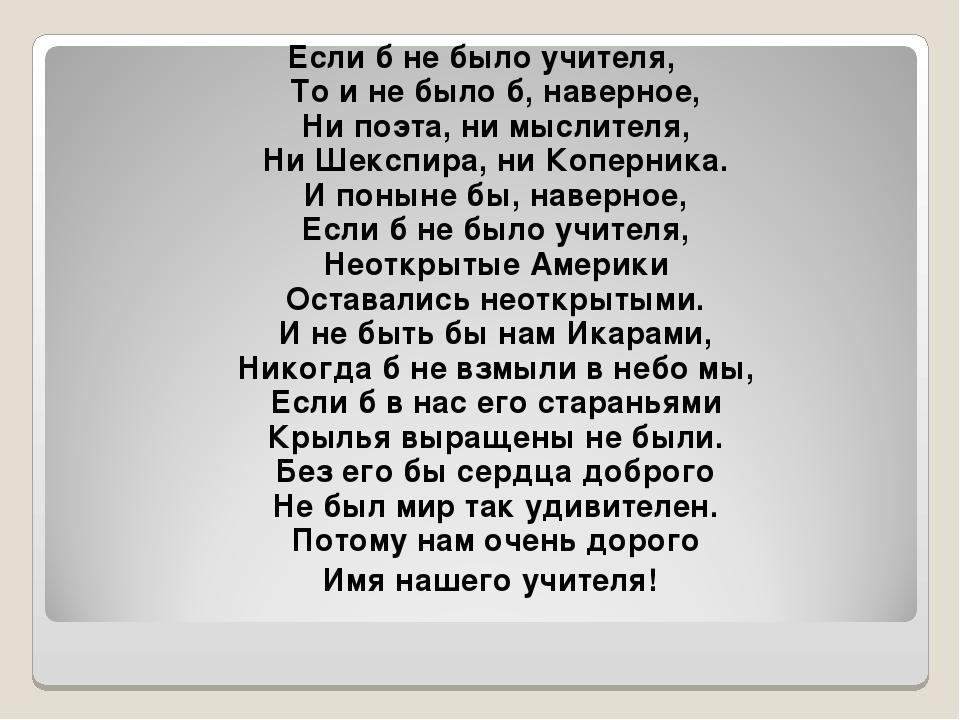 Если б не было учителя, То и не было б, наверное, Ни поэта, ни мыслителя, Ни...