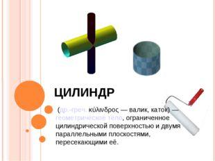 ЦИЛИНДР (др.-греч.κύλινδρος— валик, каток)—геометрическое тело, ограниче