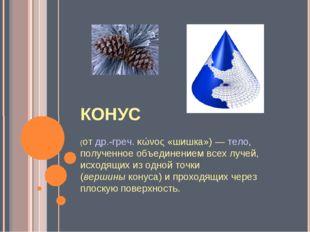 КОНУС (отдр.-греч.κώνος«шишка»)—тело, полученное объединением всех луче