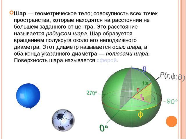 Шар— геометрическое тело; совокупность всех точек пространства, которые нахо...