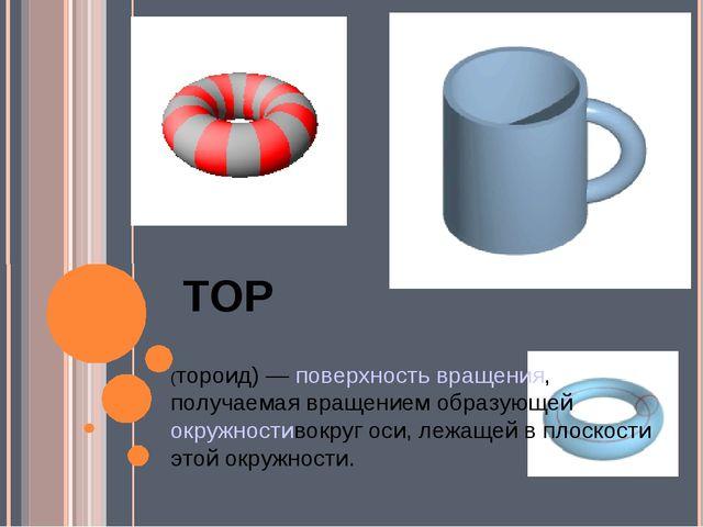ТОР (тороид)—поверхность вращения, получаемая вращением образующейокружнос...