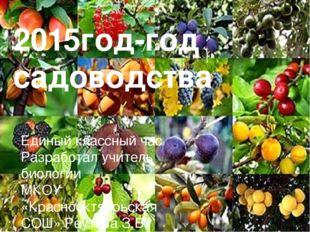 2015год-год садоводства Единый классный час Разработал учитель биологии МКОУ