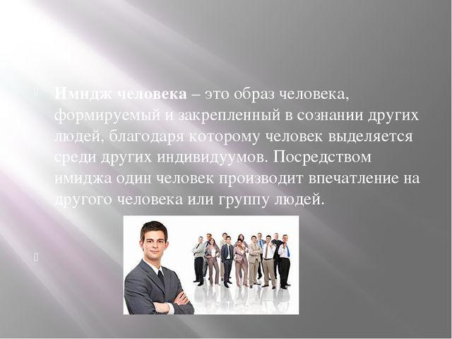 Имидж человека – это образ человека, формируемый и закрепленный в сознании д...
