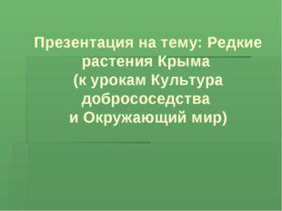 Презентация на тему: Редкие растения Крыма (к урокам Культура добрососедства