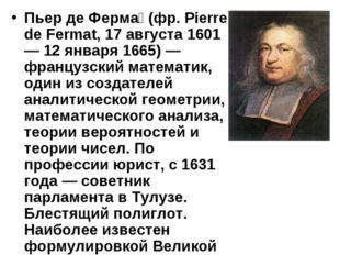 Пьер де Ферма́ (фр. Pierre de Fermat, 17 августа 1601 — 12 января 1665) — фра