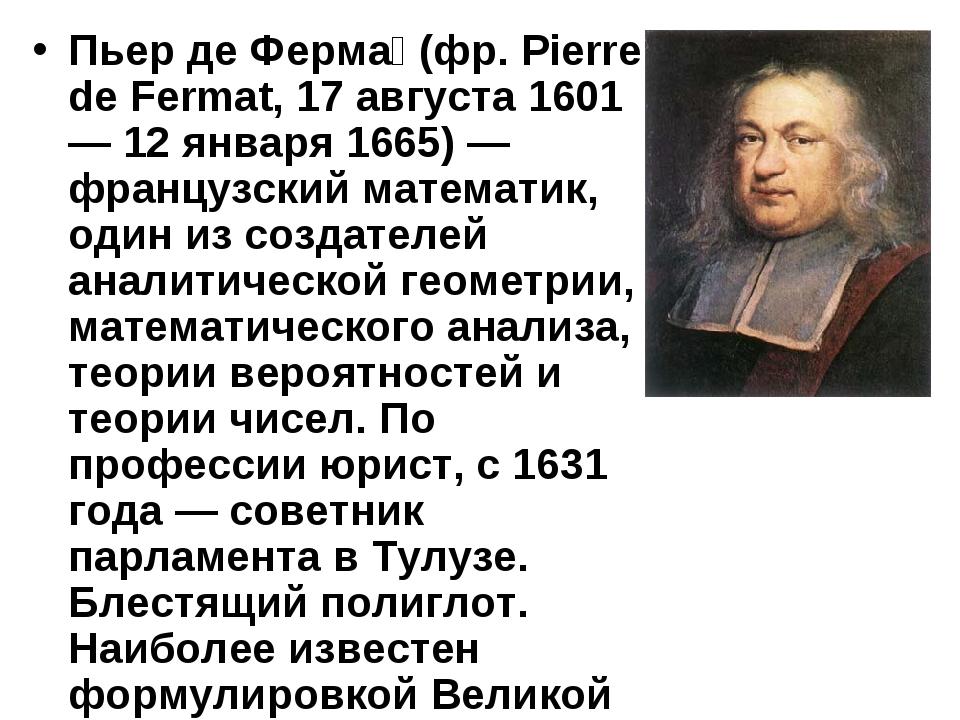 Пьер де Ферма́ (фр. Pierre de Fermat, 17 августа 1601 — 12 января 1665) — фра...