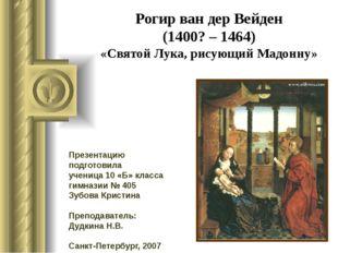 Рогир ван дер Вейден (1400? – 1464) «Святой Лука, рисующий Мадонну» Презентац